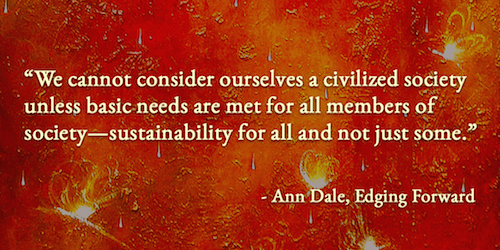 """We cannot consider ourselves a civilized society unless basic needs are met for all members of society—sustainability for all and not just some"". — Ann Dale, Edging Forward"